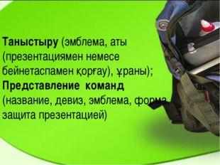 Таныстыру (эмблема, аты (презентациямен немесе бейнетаспамен қорғау), ұраны);