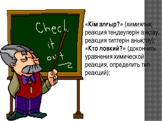 «Кім алғыр?» (химиялық реакция теңдеулерін аяқтау, реакция типтерін анықтау);...