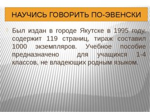 НАУЧИСЬ ГОВОРИТЬ ПО-ЭВЕНСКИ Был издан в городе Якутске в 1995 году, содержит