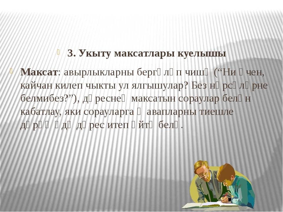 """3. Укыту максатлары куелышы Максат: авырлыкларны бергәләп чишү (""""Ни өчен, ка..."""