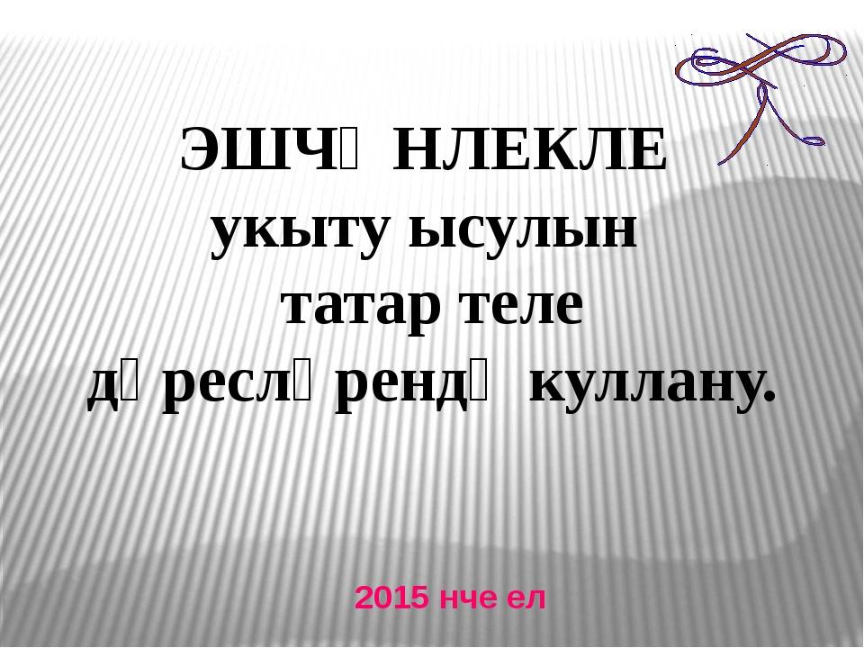 ЭШЧӘНЛЕКЛЕ укыту ысулын татар теле дәресләрендә куллану. 2015 нче ел