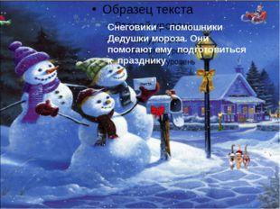 Снеговики – помошники Дедушки мороза. Они помогают ему подготовиться к празд
