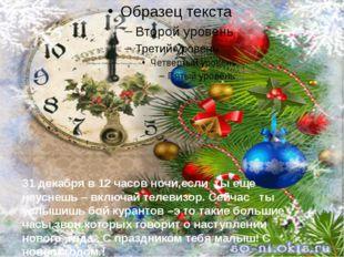 31 декабря в 12 часов ночи,если ты еще неуснешь – включай телевизор. Сейчас