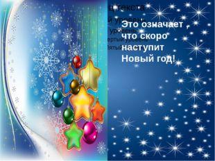 Это означает , что скоро наступит Новый год!