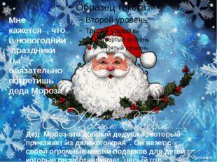 Мне кажется , что в новогоднии праздники ты обязательно встретишь деда Мороз