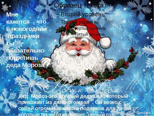 Мне кажется , что в новогоднии праздники ты обязательно встретишь деда Мороз...
