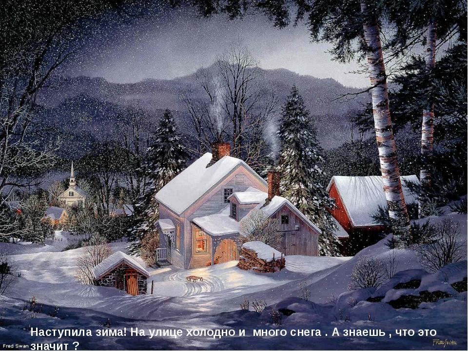 Наступила зима! На улице холодно и много снега . А знаешь , что это значит ?