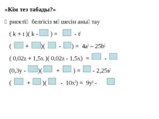 «Кім тез табады?» Өрнектің белгісіз мүшесін анықтау ( k + t )( k - ) = - t2 (