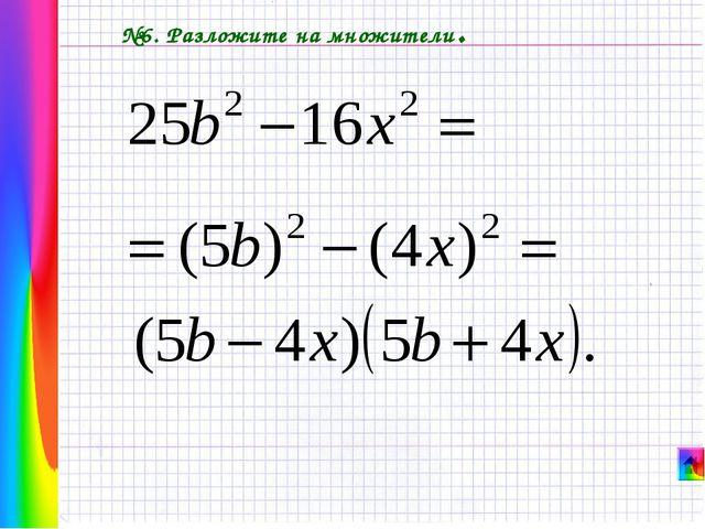 №6. Разложите на множители.