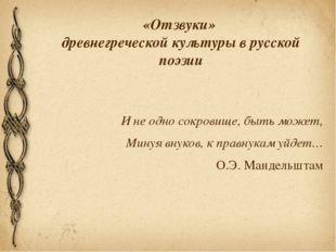 «Отзвуки» древнегреческой культуры в русской поэзии И не одно сокровище, быть