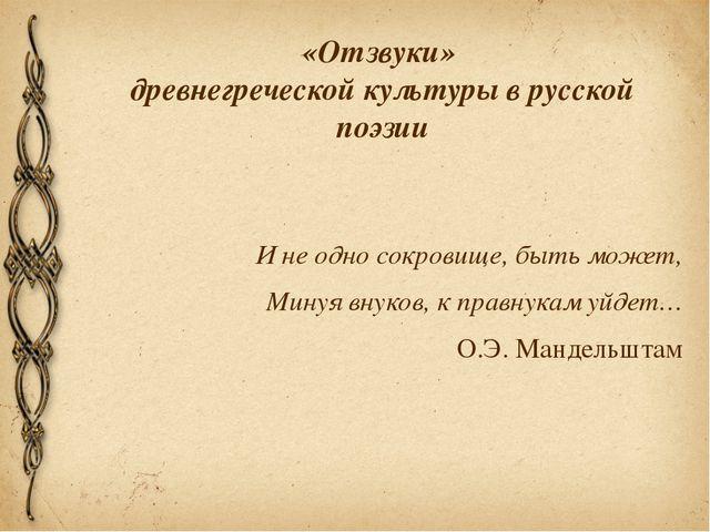 «Отзвуки» древнегреческой культуры в русской поэзии И не одно сокровище, быть...