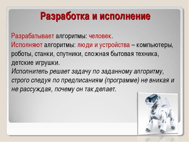 Разрабатывает алгоритмы: человек. Исполняют алгоритмы: люди и устройства – ко...