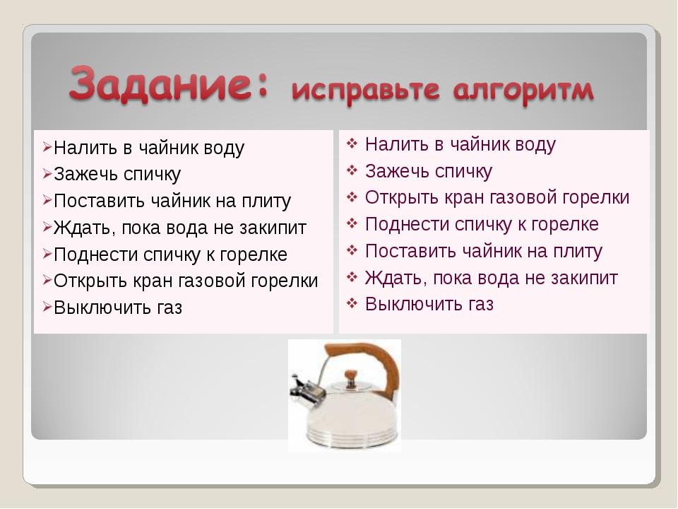Налить в чайник воду Зажечь спичку Поставить чайник на плиту Ждать, пока вода...