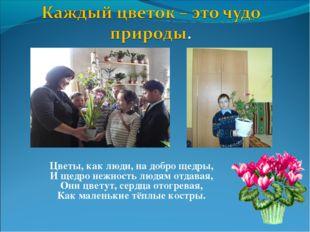 Цветы, как люди, на добро щедры, И щедро нежность людям отдавая, Они цветут,