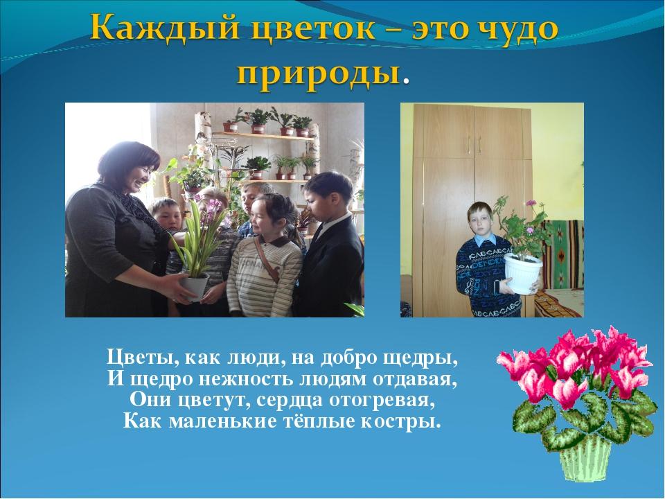 Цветы, как люди, на добро щедры, И щедро нежность людям отдавая, Они цветут,...