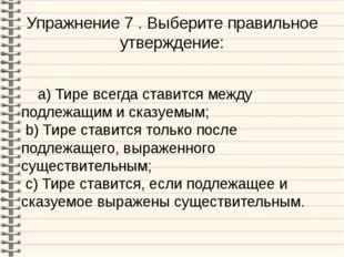 Упражнение 7 . Выберите правильное утверждение: a) Тире всегда ставится между