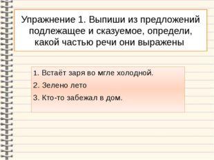 Упражнение 1. Выпиши из предложений подлежащее и сказуемое, определи, какой ч