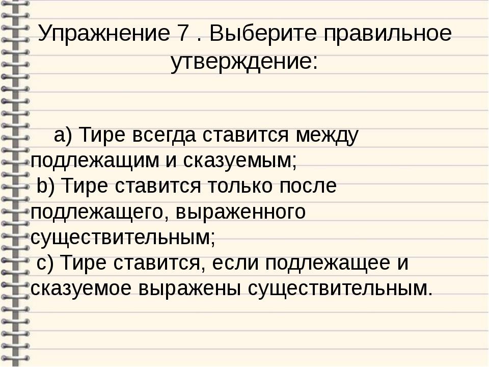Упражнение 7 . Выберите правильное утверждение: a) Тире всегда ставится между...