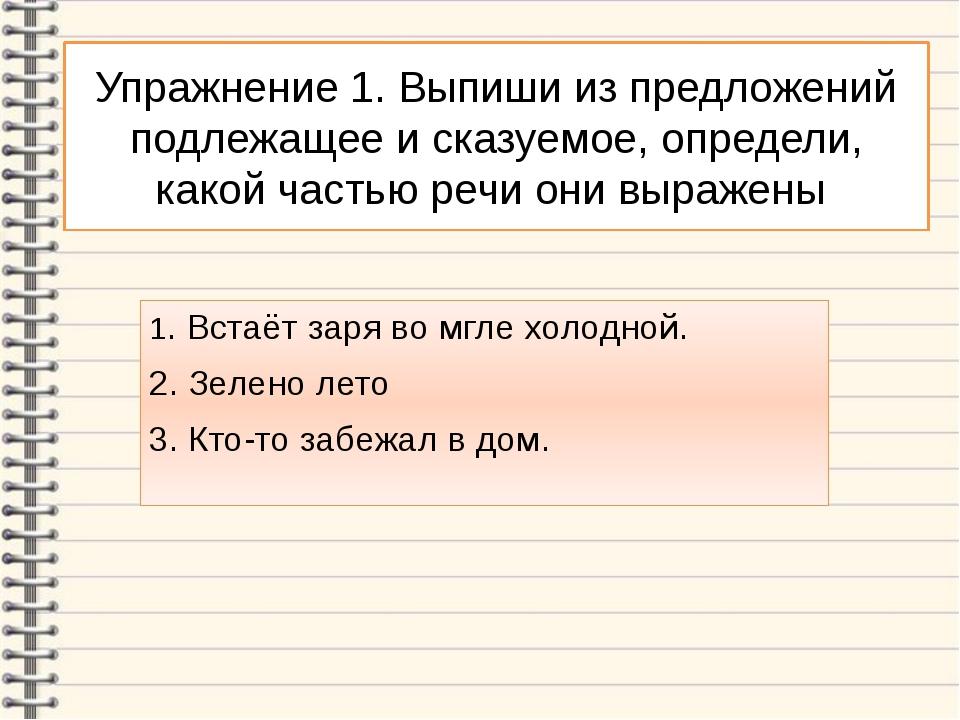 Упражнение 1. Выпиши из предложений подлежащее и сказуемое, определи, какой ч...