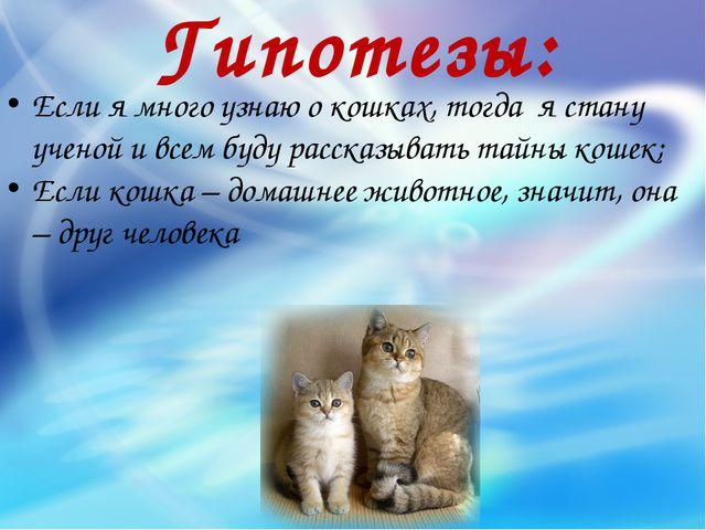 Гипотезы: Если я много узнаю о кошках, тогда я стану ученой и всем буду расск...
