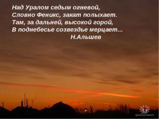 Над Уралом седым огневой, Словно Феникс, закат полыхает. Там, за дальней, выс