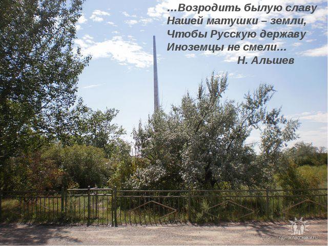 …Возродить былую славу Нашей матушки – земли, Чтобы Русскую державу Иноземцы...