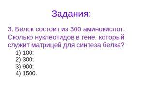 Задания: 3. Белок состоит из 300 аминокислот. Сколько нуклеотидов в гене, кот