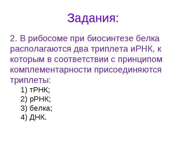 Задания: 2. В рибосоме при биосинтезе белка располагаются два триплета иРНК,...