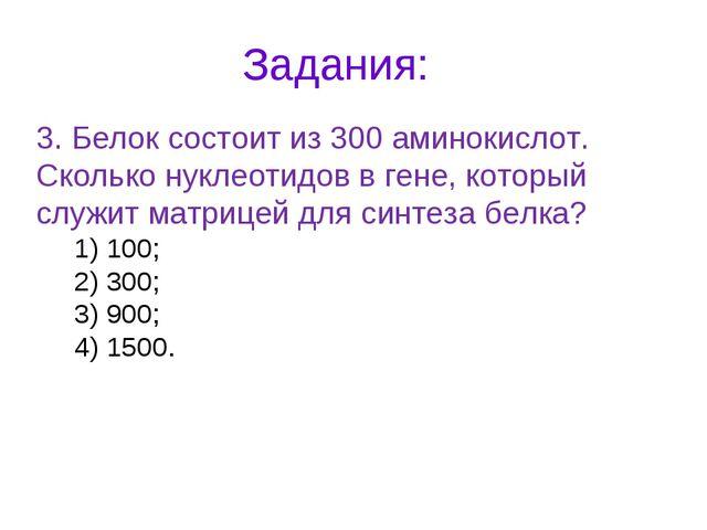 Задания: 3. Белок состоит из 300 аминокислот. Сколько нуклеотидов в гене, кот...