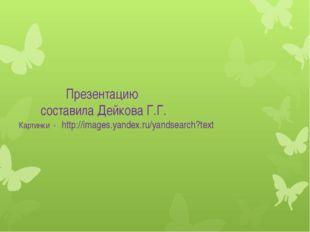 Презентацию составила Дейкова Г.Г. Картинки - http://images.yandex.ru/yandse