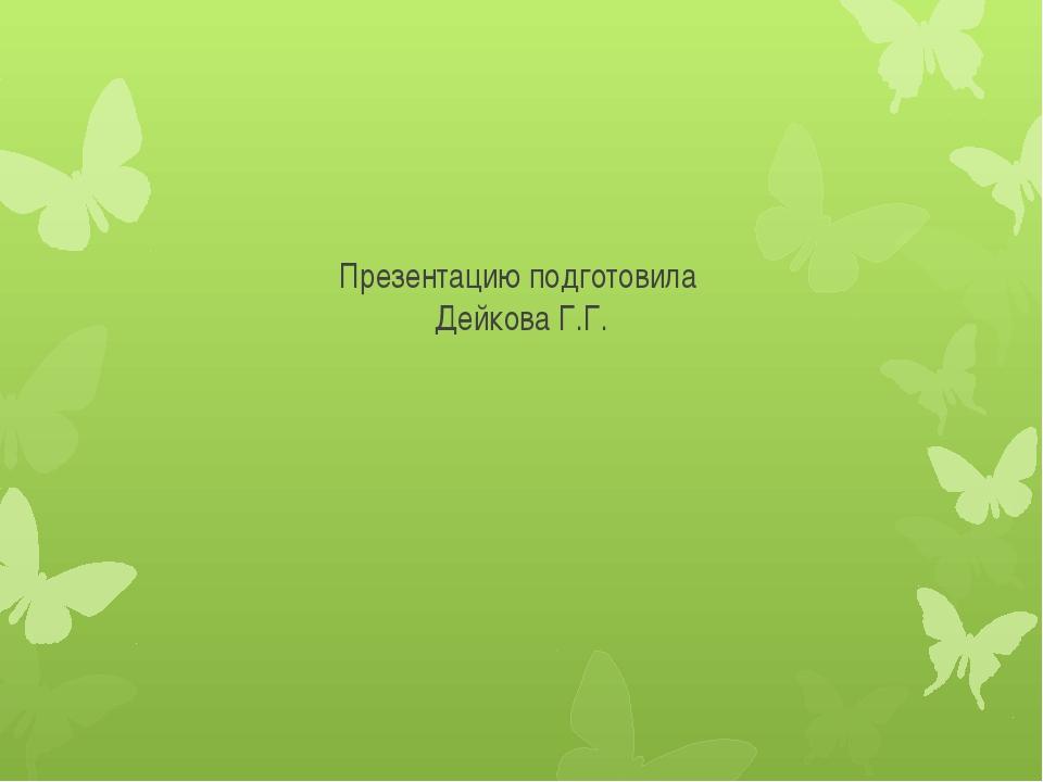 Презентацию подготовила Дейкова Г.Г.
