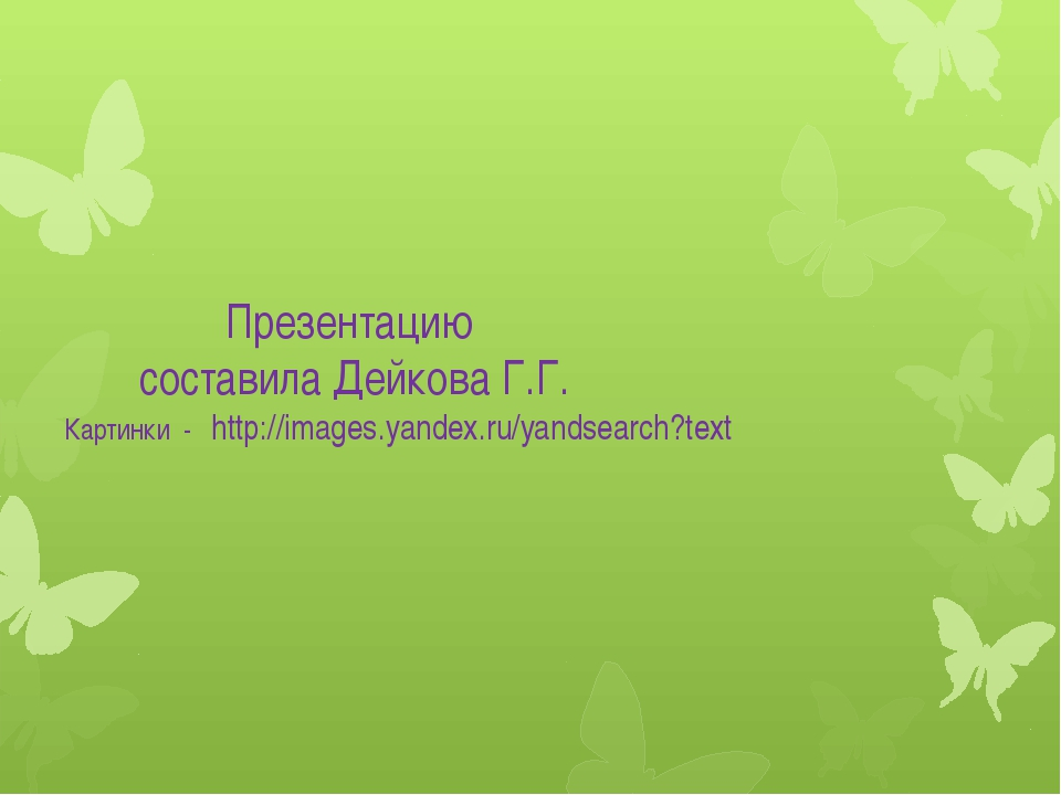 Презентацию составила Дейкова Г.Г. Картинки - http://images.yandex.ru/yandse...