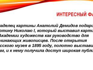 ИНТЕРЕСНЫЙ ФАКТ Владелец картины Анатолий Демидов подарил картину Николаю I,