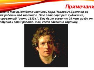 Примечание Примерно так выглядел живописец Карл Павлович Брюллов во время раб