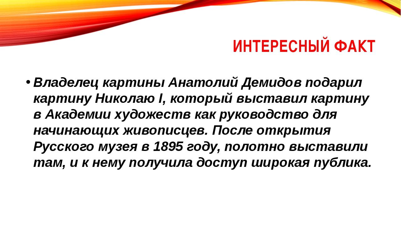 ИНТЕРЕСНЫЙ ФАКТ Владелец картины Анатолий Демидов подарил картину Николаю I,...