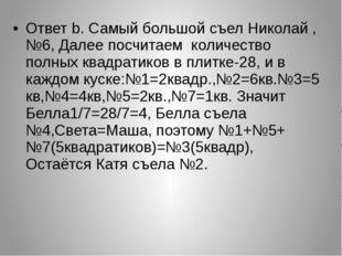 Ответ b. Самый большой съел Николай ,№6, Далее посчитаем количество полных кв