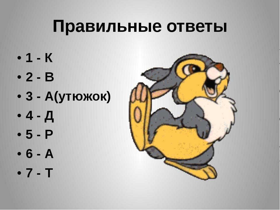 Правильные ответы 1 - К 2 - В 3 - А(утюжок) 4 - Д 5 - Р 6 - А 7 - Т