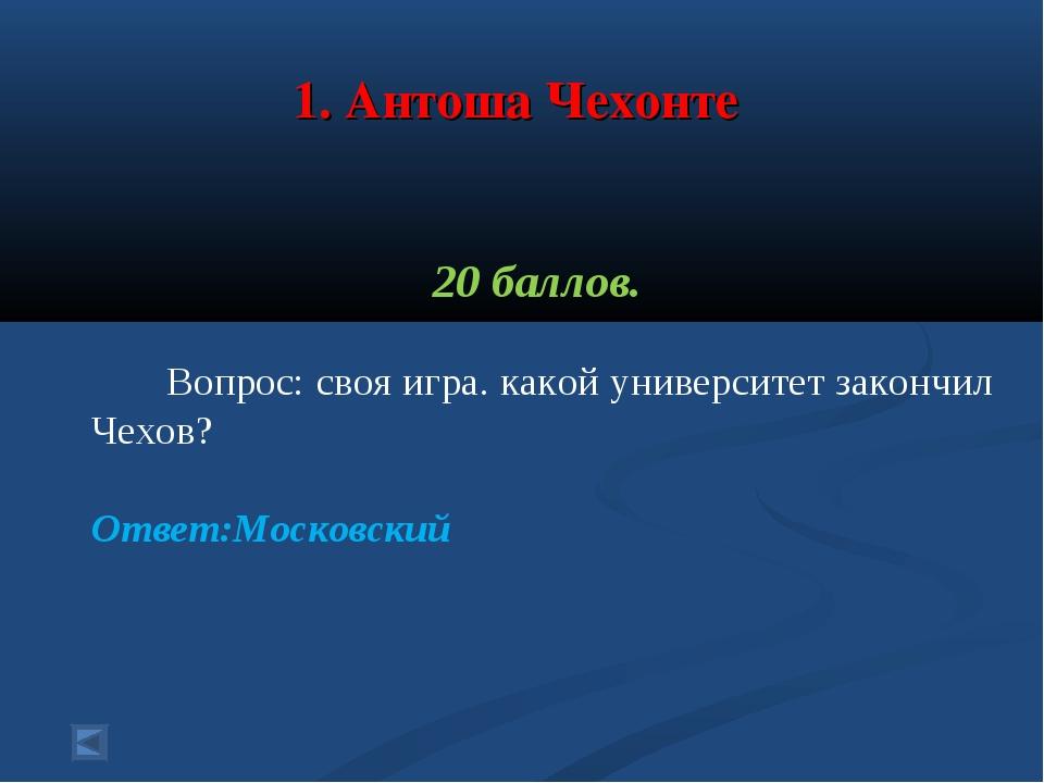 1. Антоша Чехонте 20 баллов. Вопрос: своя игра. какой университет закончил Ч...