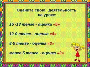 Оцените свою деятельность на уроке: 15 -13 тенге - оценка «5» 12-9 тенге - оц