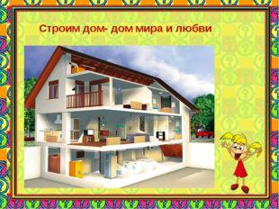 Строим дом- дом мира и любви