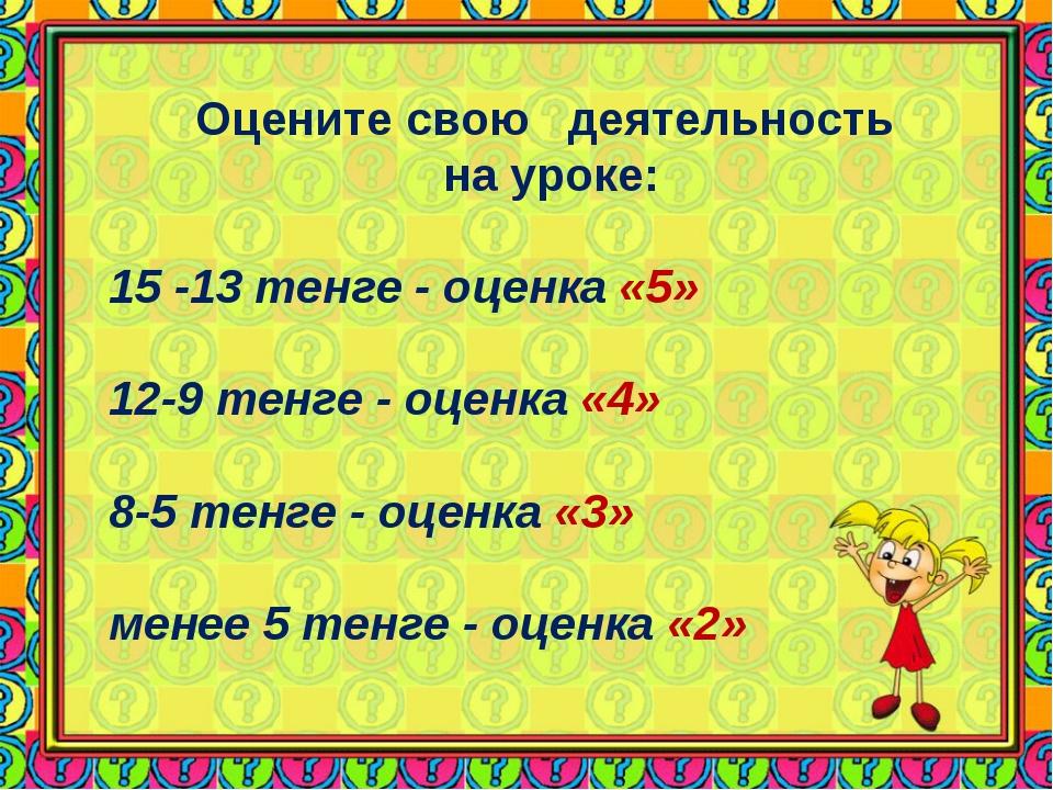 Оцените свою деятельность на уроке: 15 -13 тенге - оценка «5» 12-9 тенге - оц...