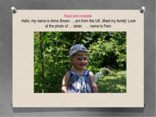 Read and complete. Hello, my name is Anna Brown. …am from the UK. Meet my fam