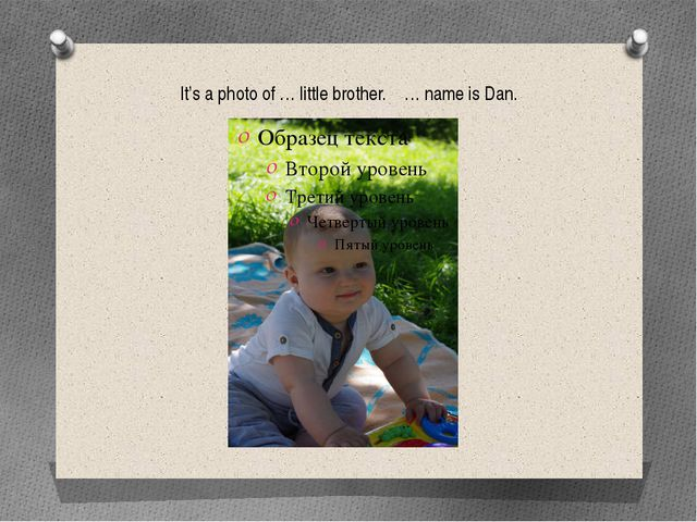 It's a photo of … little brother. … name is Dan.