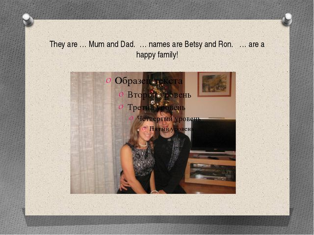 They are … Mum and Dad. … names are Betsy and Ron. … are a happy family!
