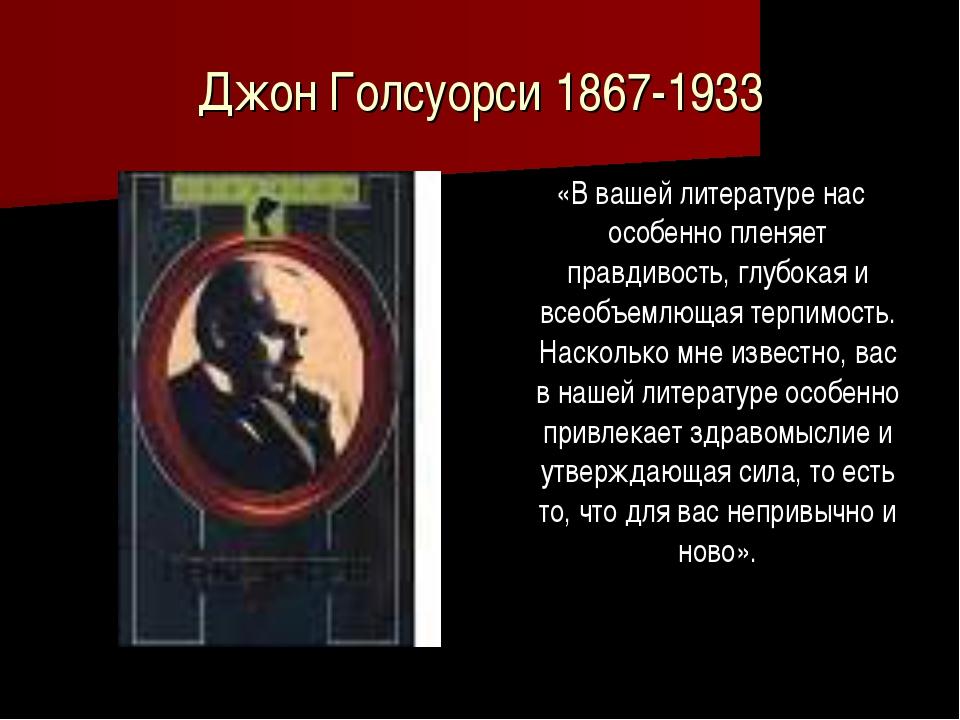 Джон Голсуорси 1867-1933 «В вашей литературе нас особенно пленяет правдивост...