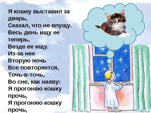Я кошку выставил за дверь, Сказал, что не впущу. Весь день ищу ее теперь, Вез...
