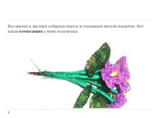 Все цветки и листики собираем вместе и сматываем ниткой покрепче. Вот какаяк
