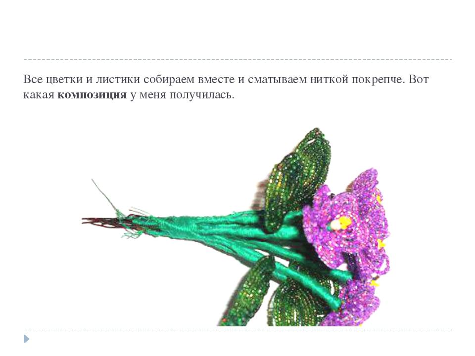 Все цветки и листики собираем вместе и сматываем ниткой покрепче. Вот какаяк...