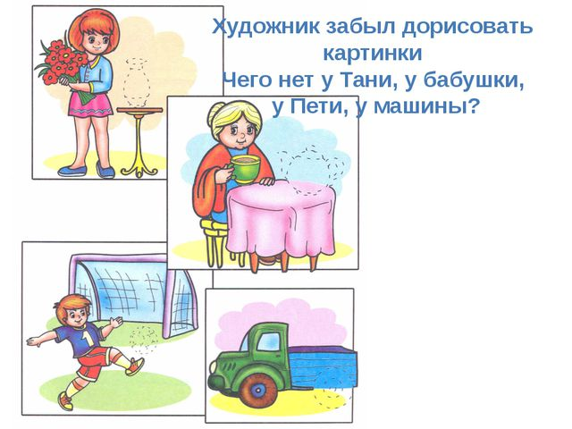 Художник забыл дорисовать картинки Чего нет у Тани, у бабушки, у Пети, у маш...