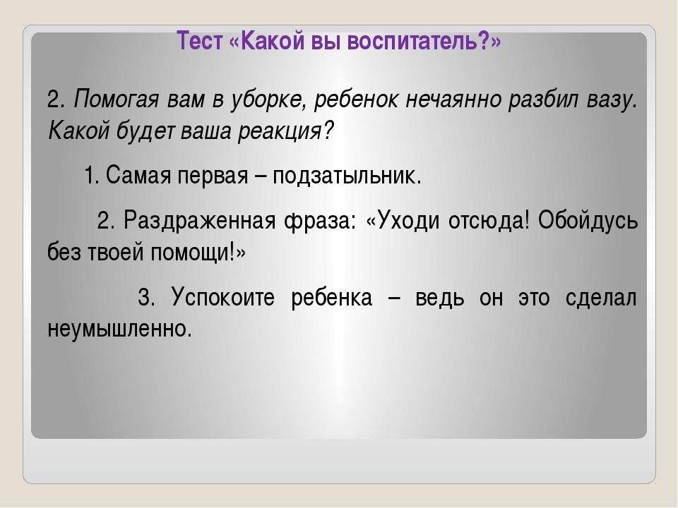 Тест «Какой вы воспитатель?» 2. Помогая вам в уборке, ребенок нечаянно разбил...
